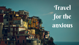Travel for the anxious and anxiety prone: How travel changed my life