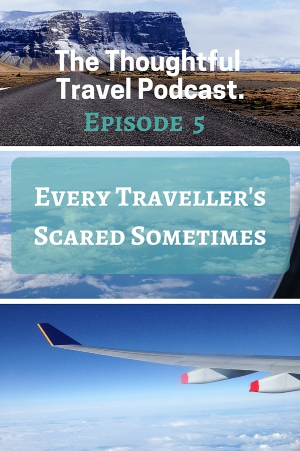 The Thoughtful Travel Podcast - Episode 5 - Every Traveller's Scared Sometimes