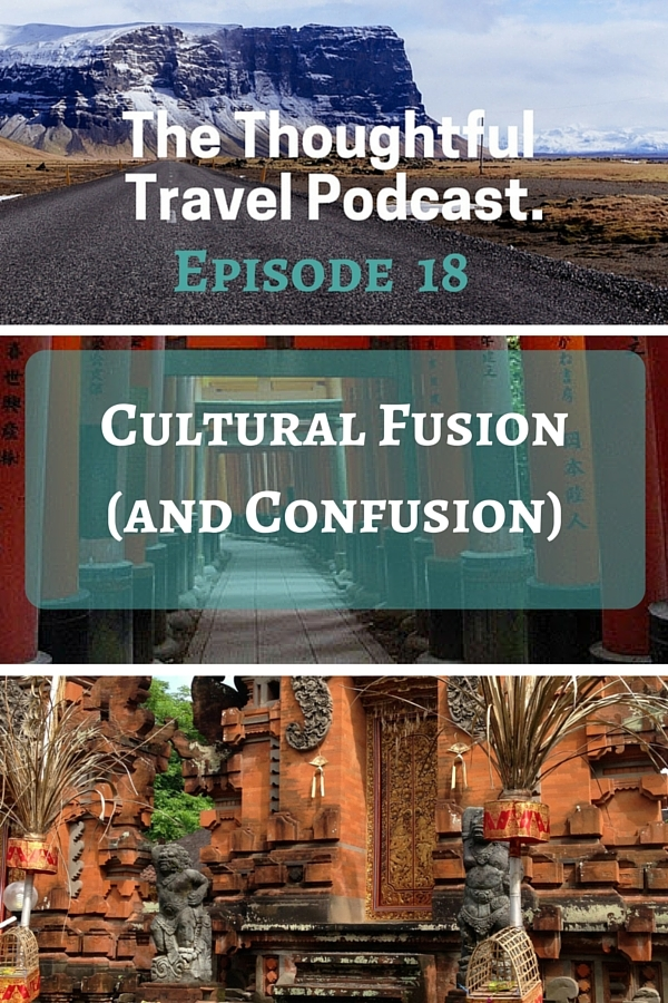 The Thoughtful Travel Podcast - Episode 18 - Cultural Fusion and Confusion