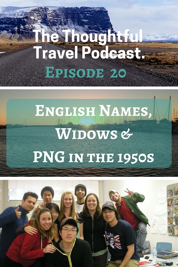 Episode 20 - English Names, Widows and PNG in the 1950s - The Thoughtful Travel Podcast