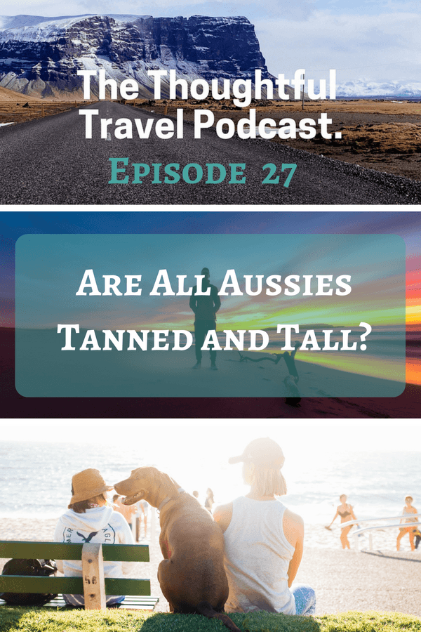 Are All Aussies Tanned and Tall? Episode 27 of The Thoughtful Travel Podcast