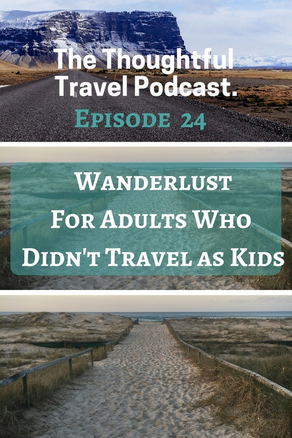 Episode 24 - Wanderlust for Adults Who Didn't Travel as Kids - The Thoughtful Travel Podcast
