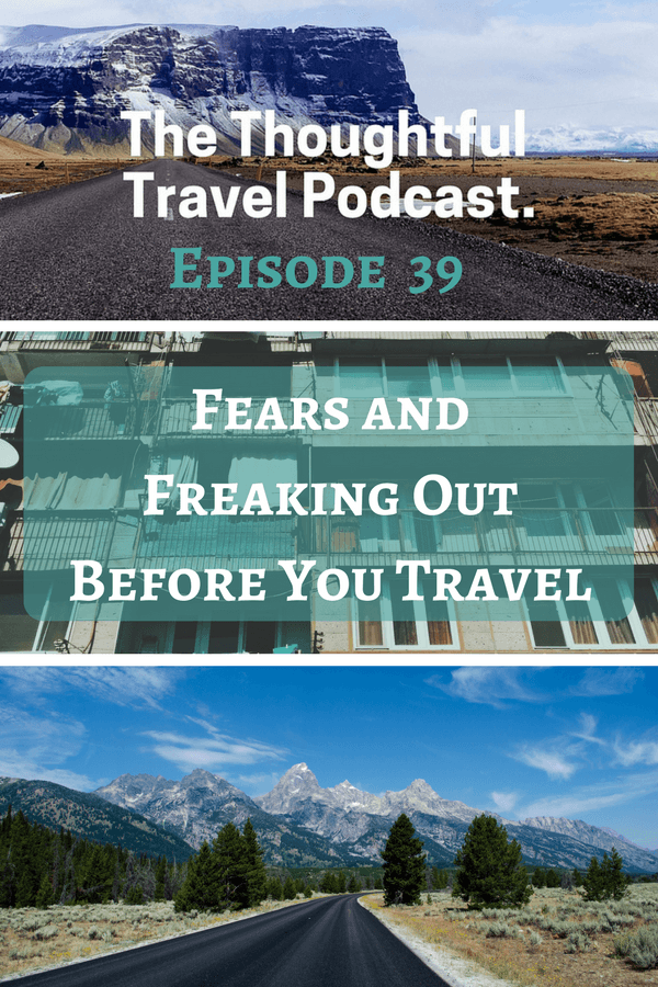 Fears and Freaking Out Before You Travel - Episode 39 - The Thoughtful Travel Podcast