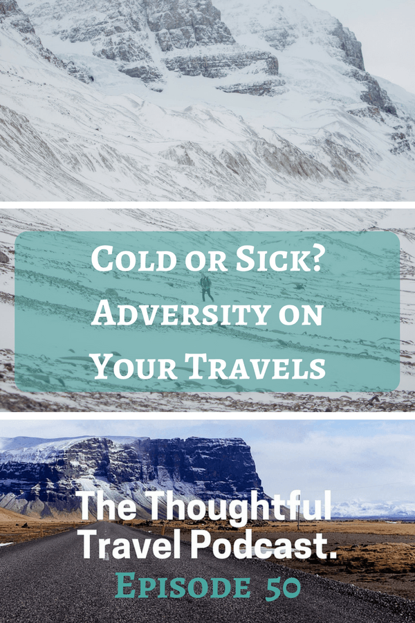 Cold or Sick? Adversity on Your Travels -Episode 50 - The Thoughtful Travel Podcast