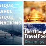 Unique Travel, Unique Destinations – Episode 56 of The Thoughtful Travel Podcast