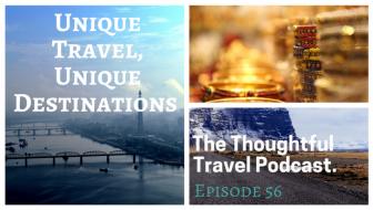 Unique Travel, Unique Destinations – Episode 56 of The Thoughtful Travel Podcast