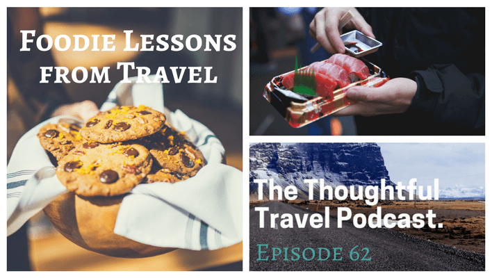 Foodie Lessons from Travel – Episode 62 of The Thoughtful Travel Podcast