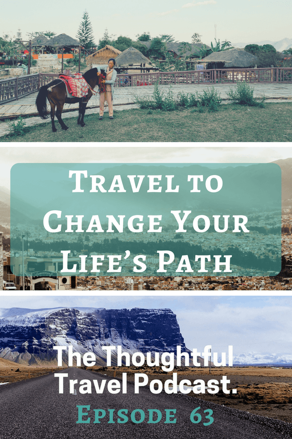 Travel to Change Your Life's Path - Episode 63 - The Thoughtful Travel Podcast