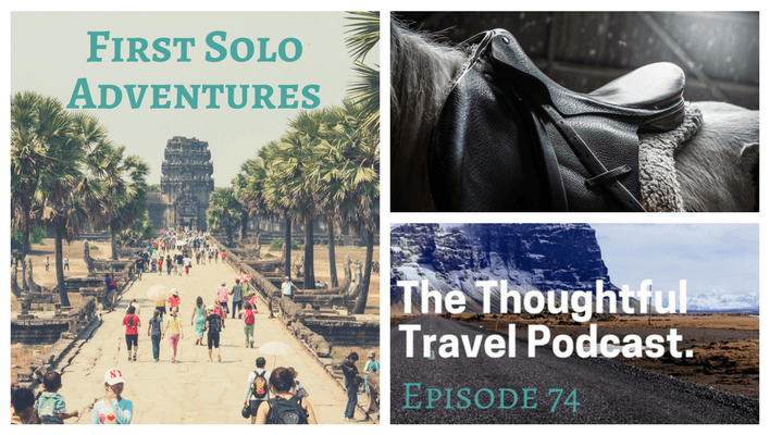 First Solo Adventures - Episode 74 - The Thoughtful Travel Podcast