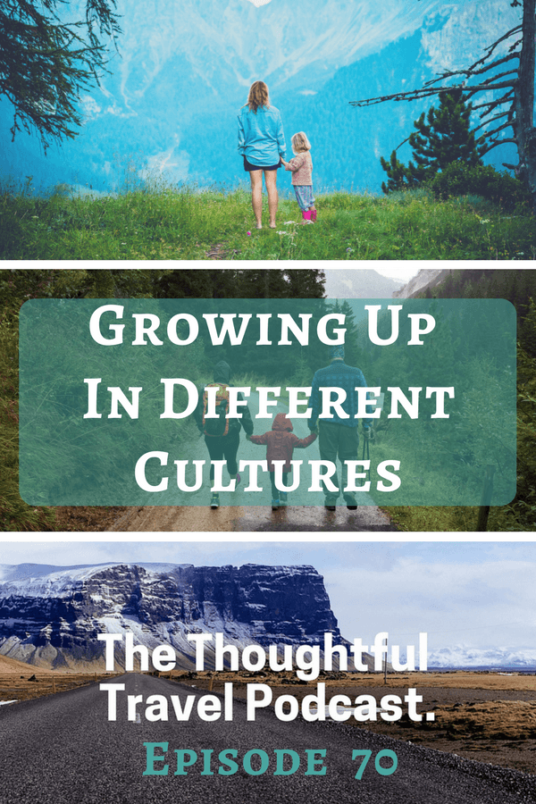 Growing Up In Different Cultures - Episode 70 - The Thoughtful Travel Podcast