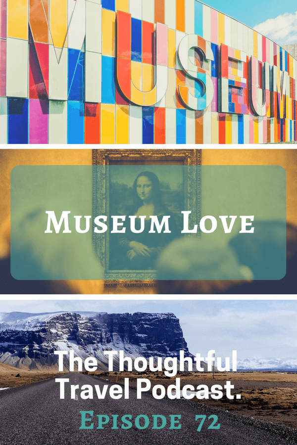 Museum Love - Episode 72 - The Thoughtful Travel Podcast