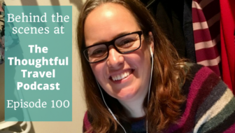 Behind the Scenes – Episode 100 of The Thoughtful Travel Podcast